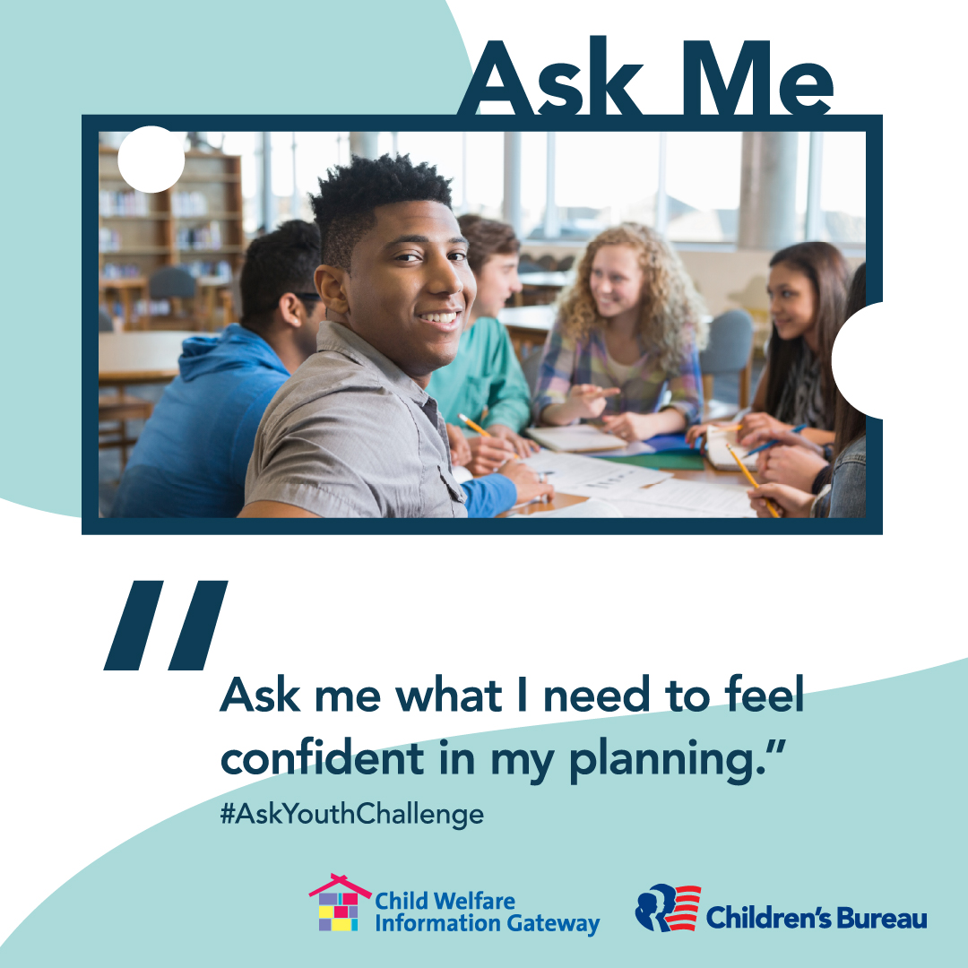 Ask me what I need to feel confident in my planning.. #AskYouthChallenge Child Welfare Information Gateway. Children's Bureau. Illustration: Teen boy smiling with group of teens studying