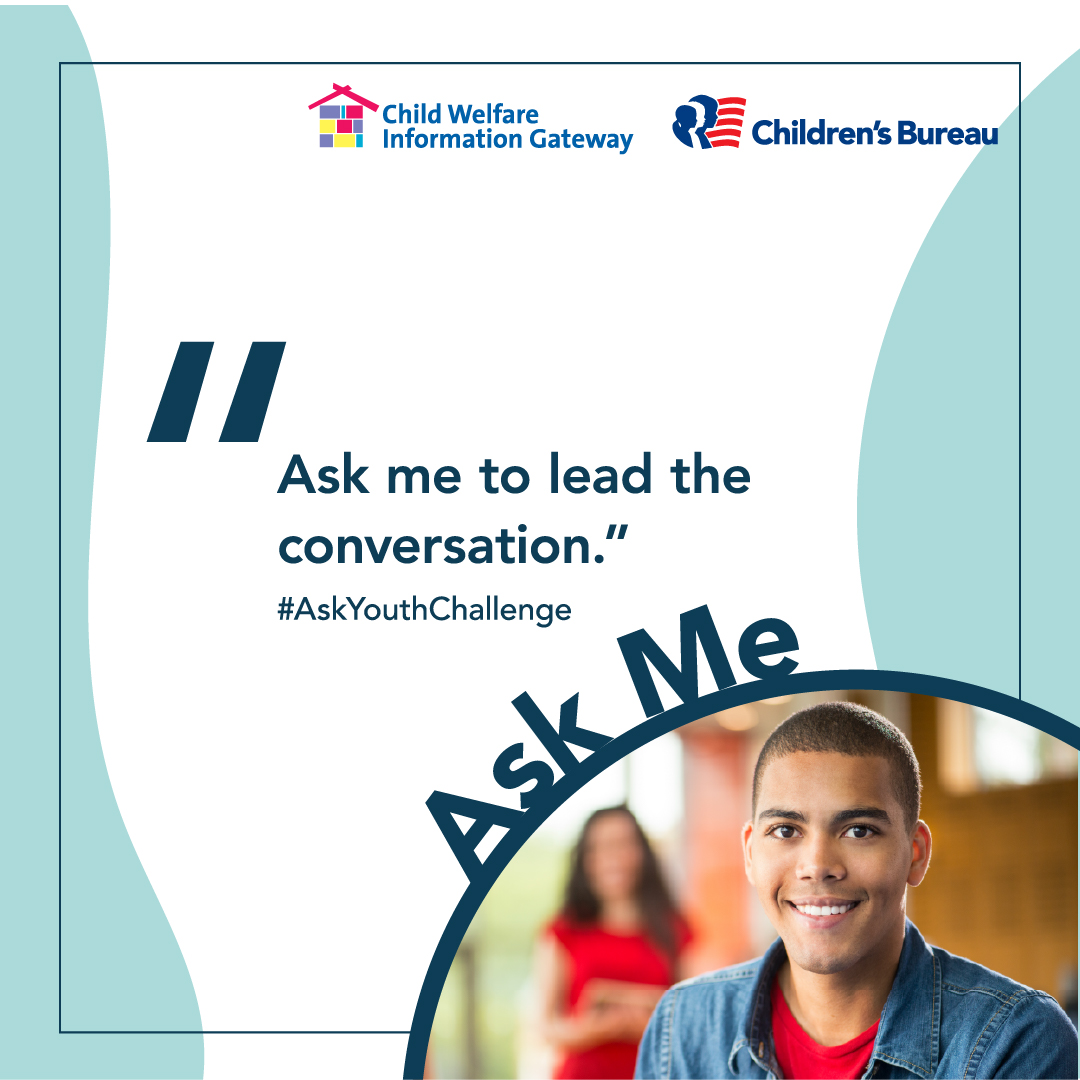 Ask me to lead the conversation. #AskYouthChallenge Ask Me. Child Welfare Information Gateway. Children's Bureau. Illusration: Male teen smiling at camera.