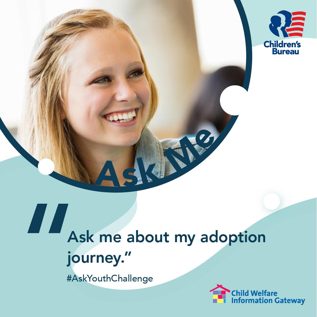 Ask me about my adoption journey. #AskYouthChallenge Children's Bureau Child Welfare Information Gateway Illustration: Smiling female teen.