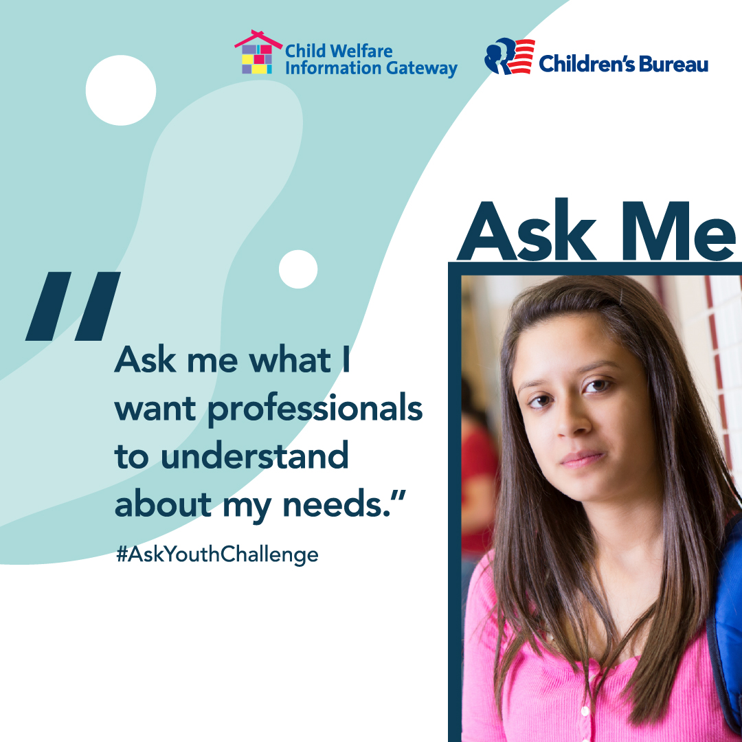 Ask me what I want professionals to understand about my needs. #AskYouthChallenge Ask Me. Child Welfare Information Gateway. Children's Bureau. Illustration: Female teen with backpack looking at camera.