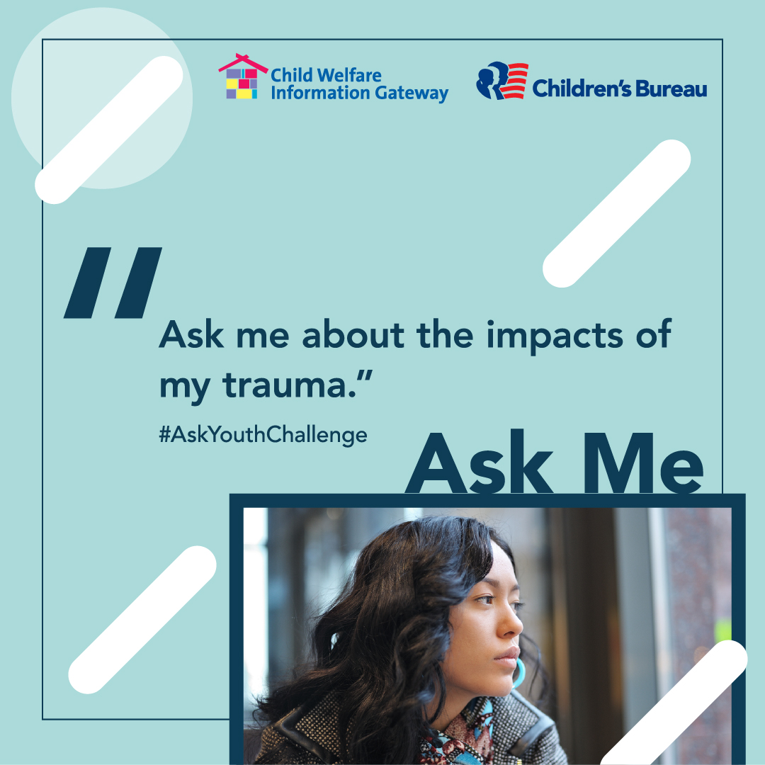 Ask me about the impacts of my trauma. #AskYouthChallenge Ask Me. Child Welfare Information Gateway. Children's Bureau. Illustration: Female teen looking out a window.
