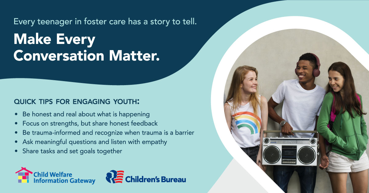 Every teenager in foster care has a story to tell. Make Every Conversation Matter. Quick Tips for Engaging Youth. Child Welfare Information Gateway. Children's Bureau..Illustration: 3 teens smiling.